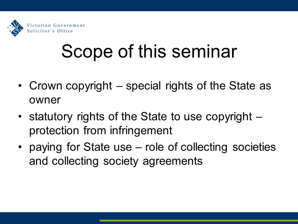 Scope of this seminar Crown copyright – special rights of the State as owner statutory rights of the State to use copyright – protection from infringe