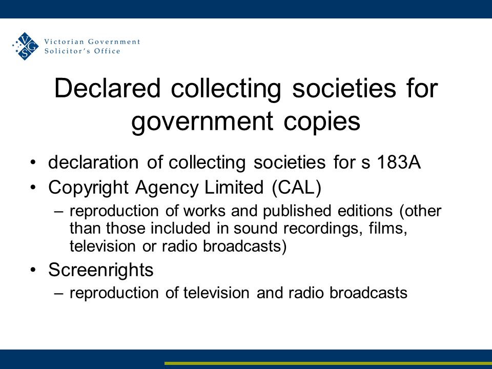Declared collecting societies for government copies declaration of collecting societies for s 183A Copyright Agency Limited (CAL) –reproduction of works and published editions (other than those included in sound recordings, films, television or radio broadcasts) Screenrights –reproduction of television and radio broadcasts