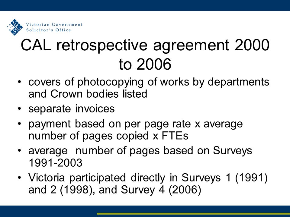 CAL retrospective agreement 2000 to 2006 covers of photocopying of works by departments and Crown bodies listed separate invoices payment based on per page rate x average number of pages copied x FTEs average number of pages based on Surveys 1991-2003 Victoria participated directly in Surveys 1 (1991) and 2 (1998), and Survey 4 (2006)