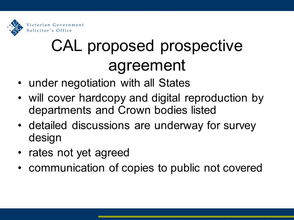 CAL proposed prospective agreement under negotiation with all States will cover hardcopy and digital reproduction by departments and Crown bodies listed detailed discussions are underway for survey design rates not yet agreed communication of copies to public not covered
