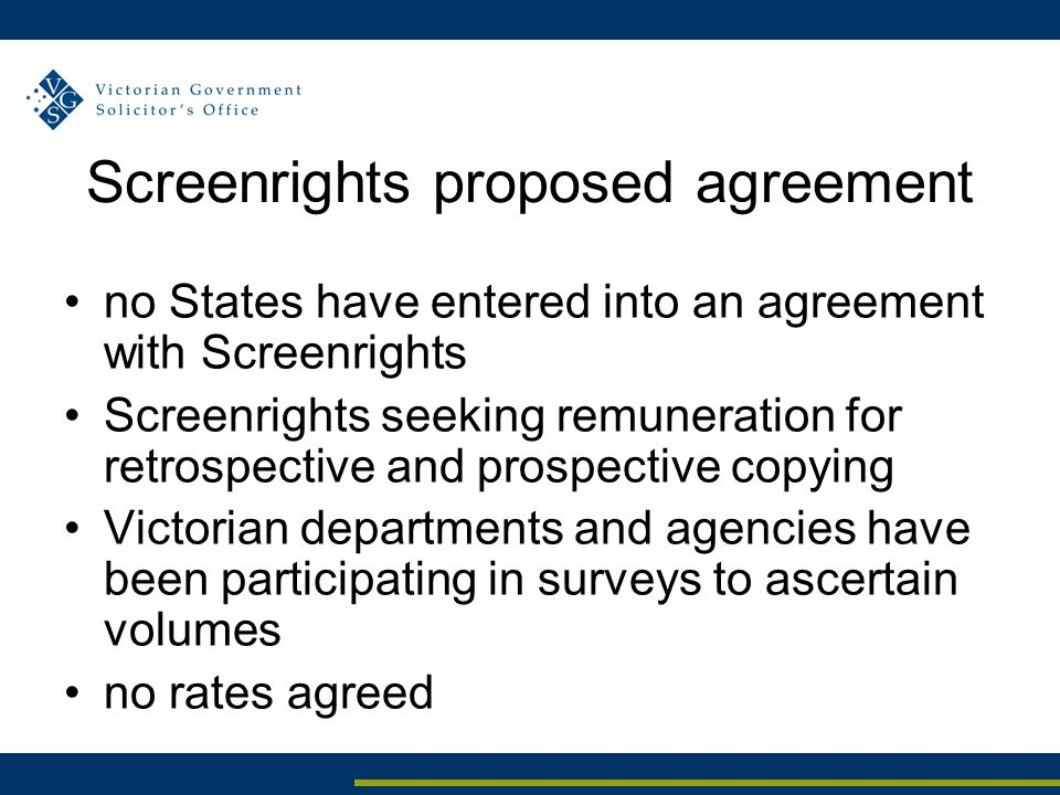 Screenrights proposed agreement no States have entered into an agreement with Screenrights Screenrights seeking remuneration for retrospective and prospective copying Victorian departments and agencies have been participating in surveys to ascertain volumes no rates agreed