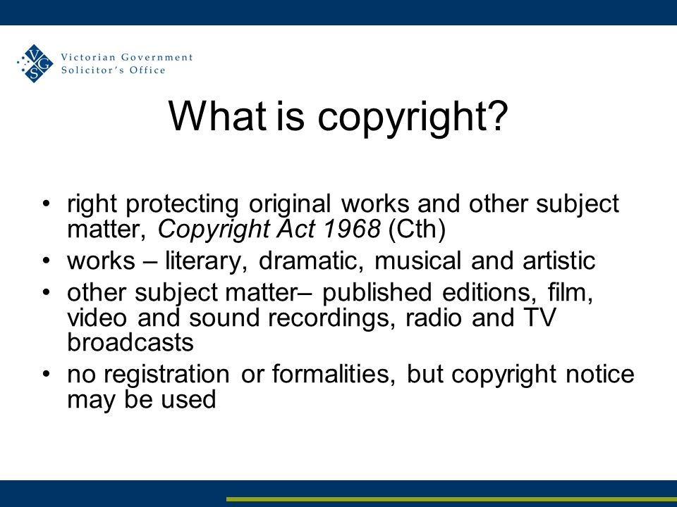 Management of government copyright Attorney-General has overall responsibility for Crown Copyright, exercised subject to 1991 Guidelines (under review) Department of Premier and Cabinet is responsible for regulation and administration of collecting society agreements no WoVG policy governing the management of government copyright DPC appointed Copyright Manager in 2008 to address WoVG issues including completion of Victorian collecting society agreements and development of WoVG IP Principles and Policy future policy development needs to include Victorian State Copyright Management Policy