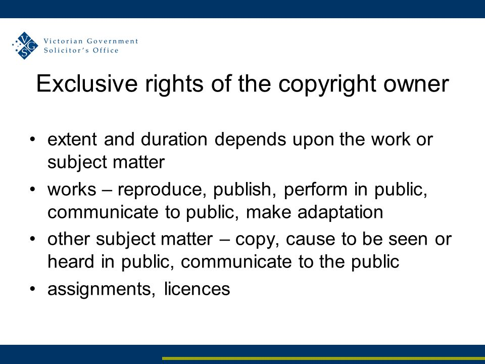 Exclusive rights of the copyright owner extent and duration depends upon the work or subject matter works – reproduce, publish, perform in public, communicate to public, make adaptation other subject matter – copy, cause to be seen or heard in public, communicate to the public assignments, licences