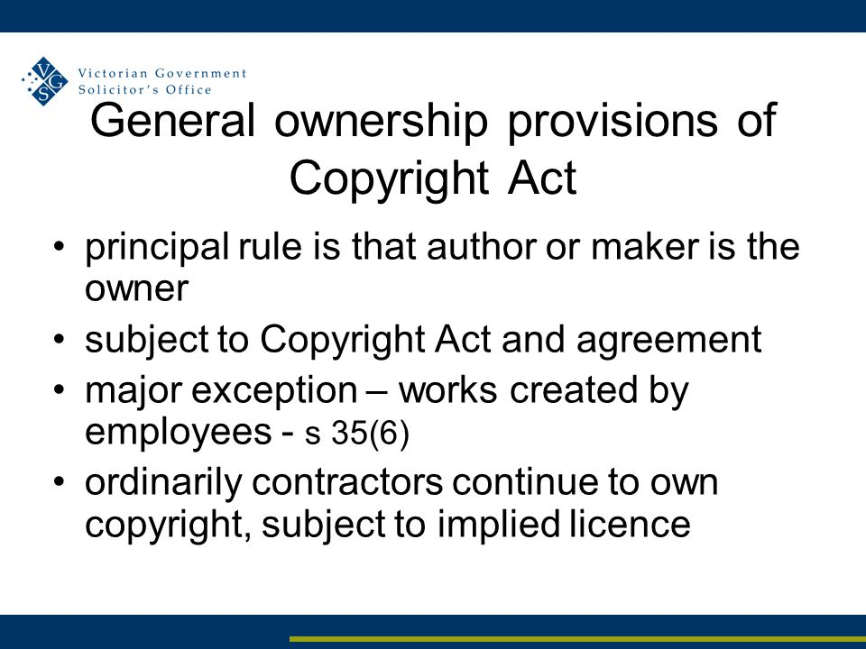 General ownership provisions of Copyright Act principal rule is that author or maker is the owner subject to Copyright Act and agreement major exception – works created by employees - s 35(6) ordinarily contractors continue to own copyright, subject to implied licence
