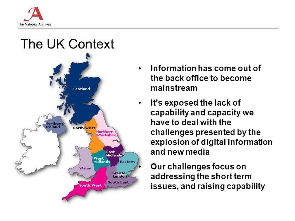 The UK Context Information has come out of the back office to become mainstream It's exposed the lack of capability and capacity we have to deal with the challenges presented by the explosion of digital information and new media Our challenges focus on addressing the short term issues, and raising capability