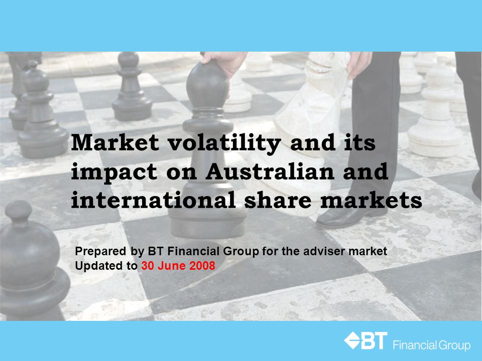 Market volatility and its impact on Australian and international share markets Prepared by BT Financial Group for the adviser market Updated to 30 Jun
