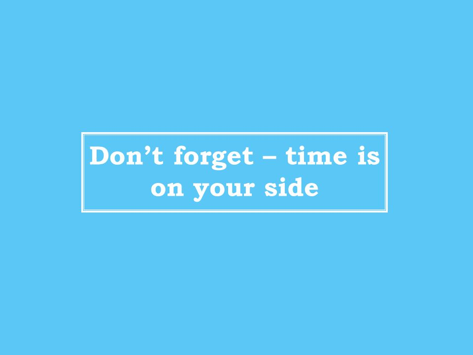 Don't forget – time is on your side