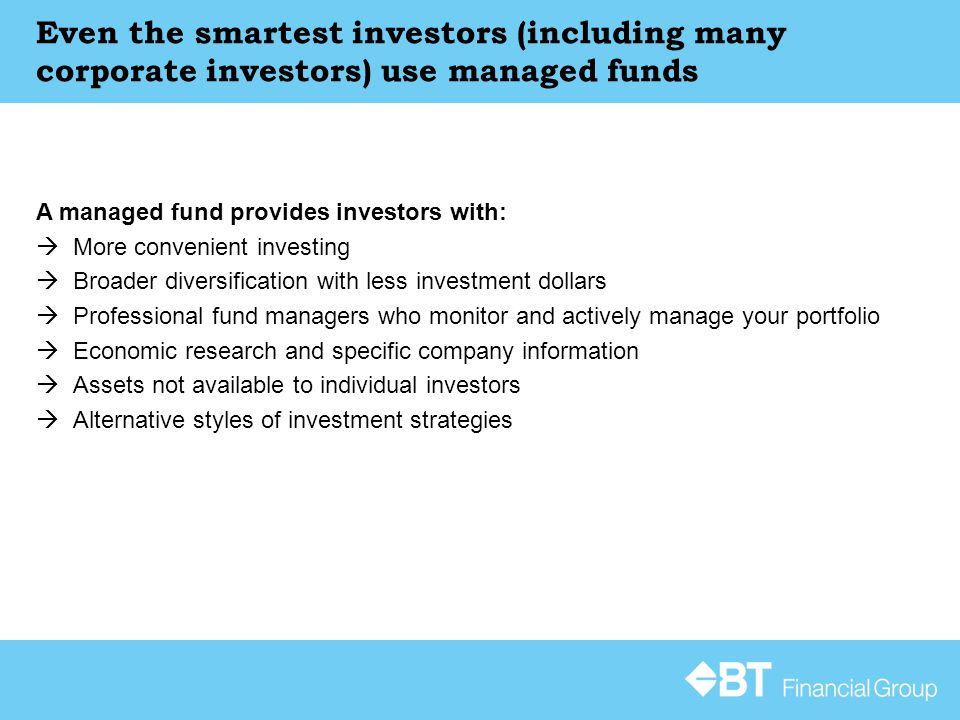 Even the smartest investors (including many corporate investors) use managed funds A managed fund provides investors with:  More convenient investing  Broader diversification with less investment dollars  Professional fund managers who monitor and actively manage your portfolio  Economic research and specific company information  Assets not available to individual investors  Alternative styles of investment strategies
