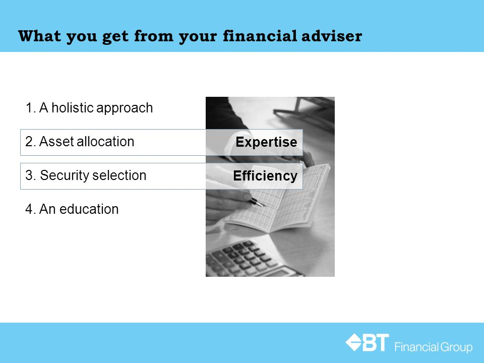 Expertise Efficiency What you get from your financial adviser 1. A holistic approach 2. Asset allocation 3. Security selection 4. An education
