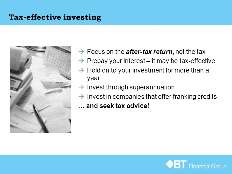  Focus on the after-tax return, not the tax  Prepay your interest – it may be tax-effective  Hold on to your investment for more than a year  Invest through superannuation  Invest in companies that offer franking credits … and seek tax advice!