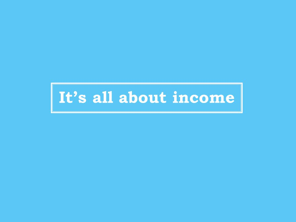 It's all about income