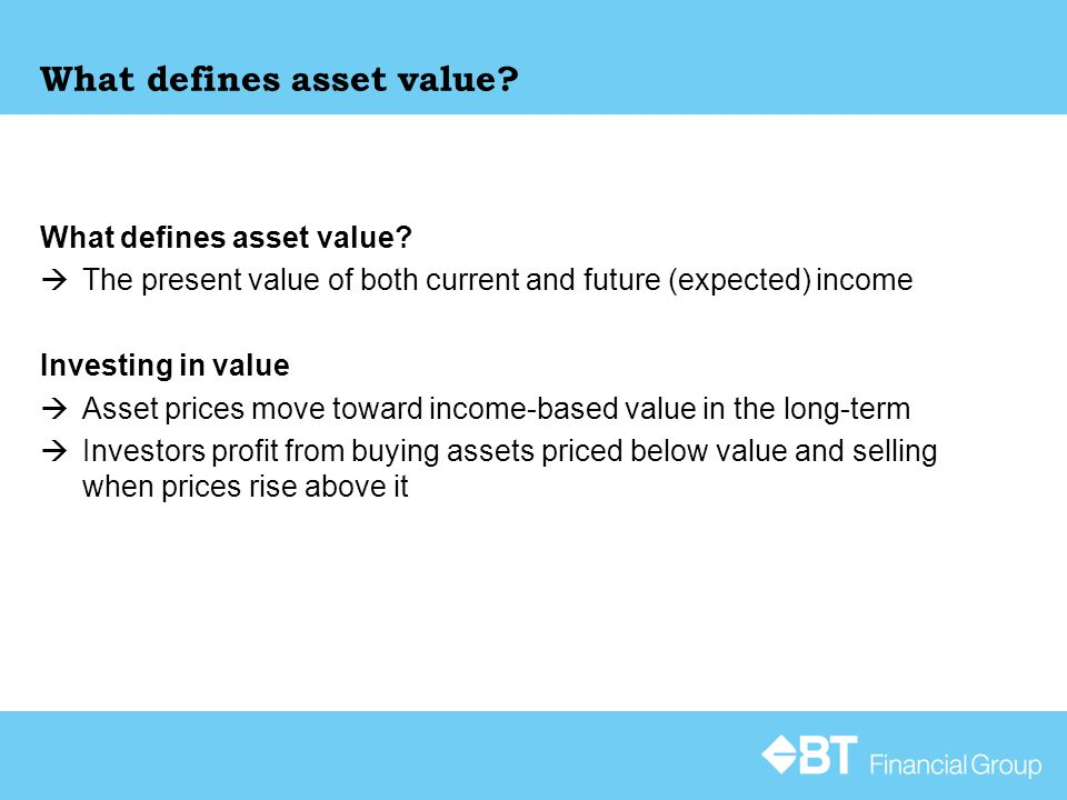 What defines asset value?  The present value of both current and future (expected) income Investing in value  Asset prices move toward income-based