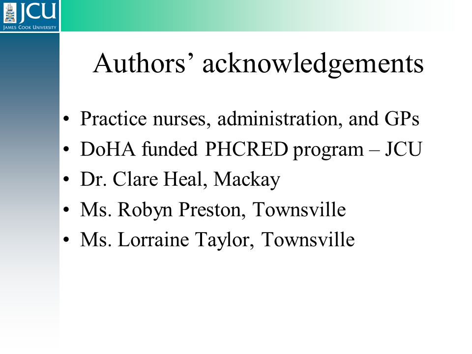 Authors' acknowledgements Practice nurses, administration, and GPs DoHA funded PHCRED program – JCU Dr. Clare Heal, Mackay Ms. Robyn Preston, Townsvil
