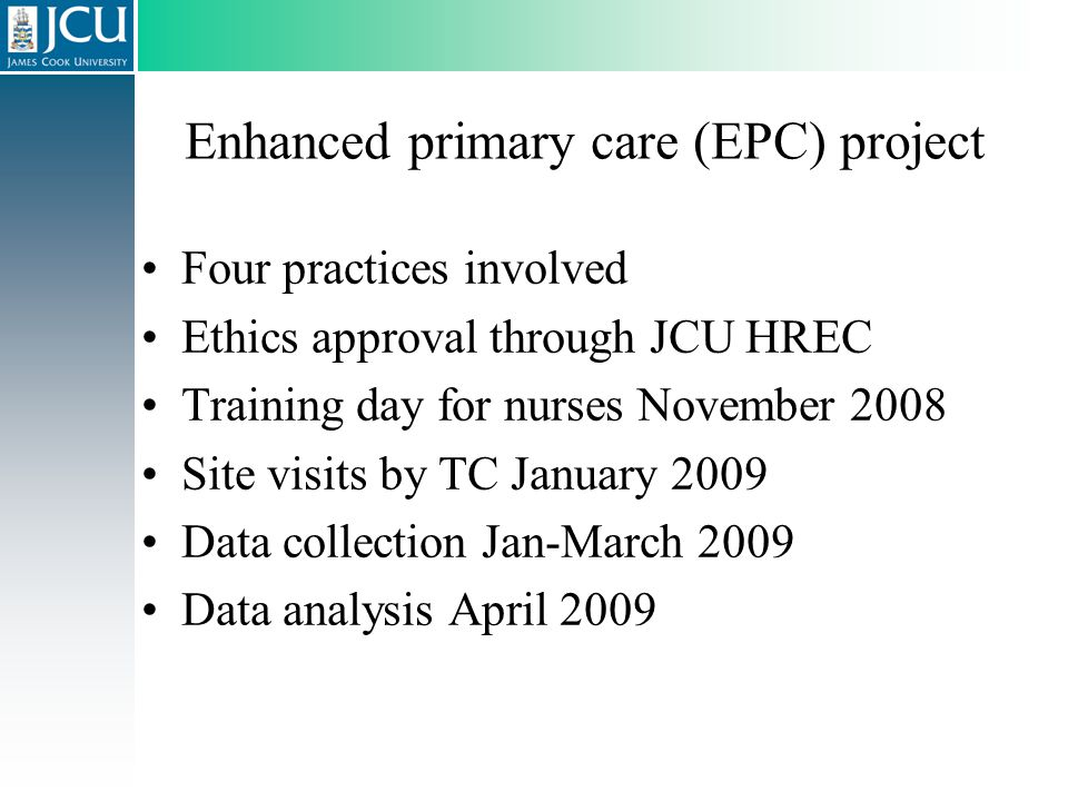 Enhanced primary care (EPC) project Four practices involved Ethics approval through JCU HREC Training day for nurses November 2008 Site visits by TC J