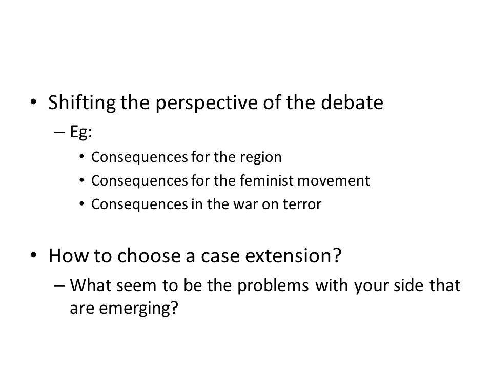 Shifting the perspective of the debate – Eg: Consequences for the region Consequences for the feminist movement Consequences in the war on terror How
