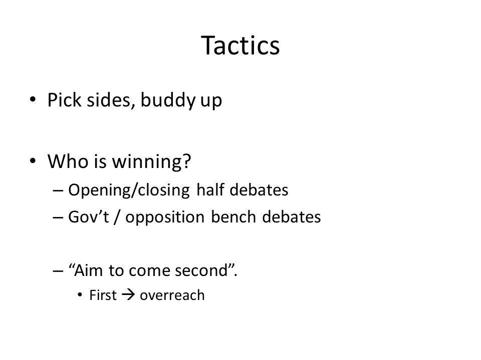 "Tactics Pick sides, buddy up Who is winning? – Opening/closing half debates – Gov't / opposition bench debates – ""Aim to come second"". First  overrea"