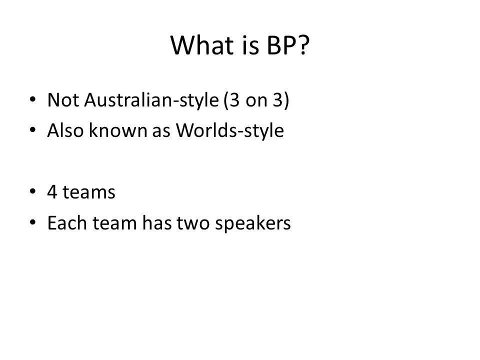 What is BP? Not Australian-style (3 on 3) Also known as Worlds-style 4 teams Each team has two speakers