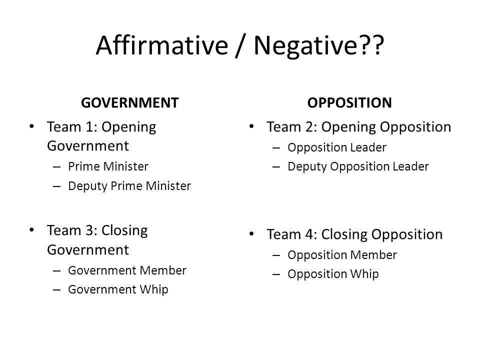 Affirmative / Negative?? GOVERNMENT Team 1: Opening Government – Prime Minister – Deputy Prime Minister Team 3: Closing Government – Government Member