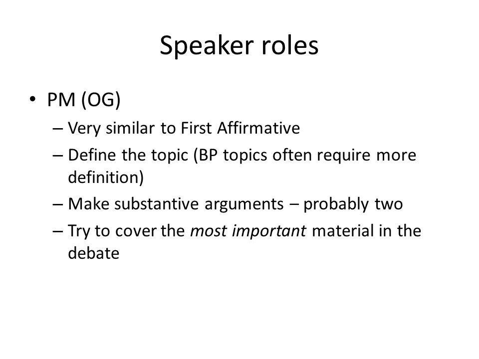 Speaker roles PM (OG) – Very similar to First Affirmative – Define the topic (BP topics often require more definition) – Make substantive arguments –