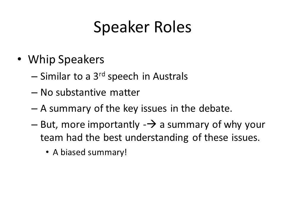 Speaker Roles Whip Speakers – Similar to a 3 rd speech in Australs – No substantive matter – A summary of the key issues in the debate. – But, more im