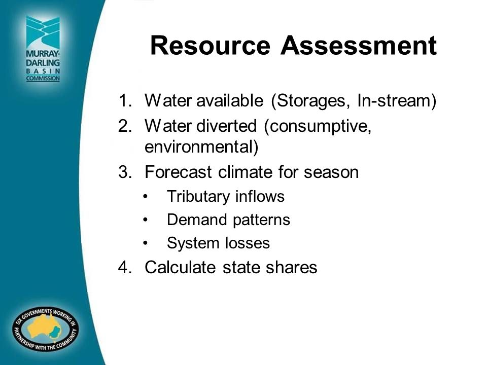 Resource Assessment 1.Water available (Storages, In-stream) 2.Water diverted (consumptive, environmental) 3.Forecast climate for season Tributary inflows Demand patterns System losses 4.Calculate state shares