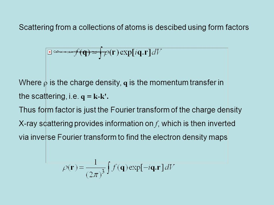 Scattering from a collections of atoms is descibed using form factors Where  is the charge density, q is the momentum transfer in the scattering, i.e