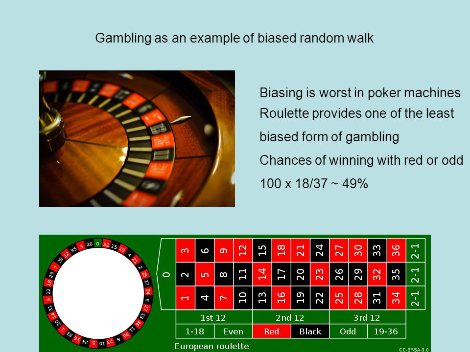 Gambling as an example of biased random walk Biasing is worst in poker machines Roulette provides one of the least biased form of gambling Chances of winning with red or odd 100 x 18/37 ~ 49%