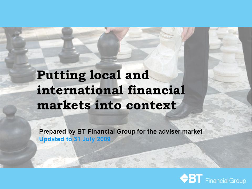 Putting local and international financial markets into context Prepared by BT Financial Group for the adviser market Updated to 31 July 2009