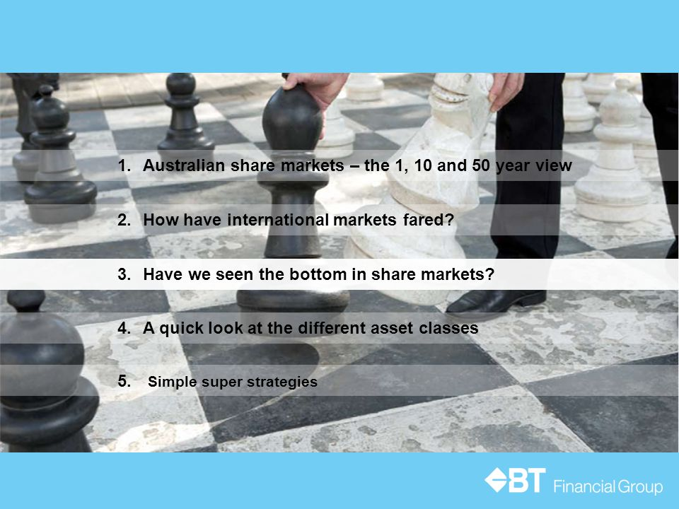 4.A quick look at the different asset classes 1.Australian share markets – the 1, 10 and 50 year view 3.Have we seen the bottom in share markets.