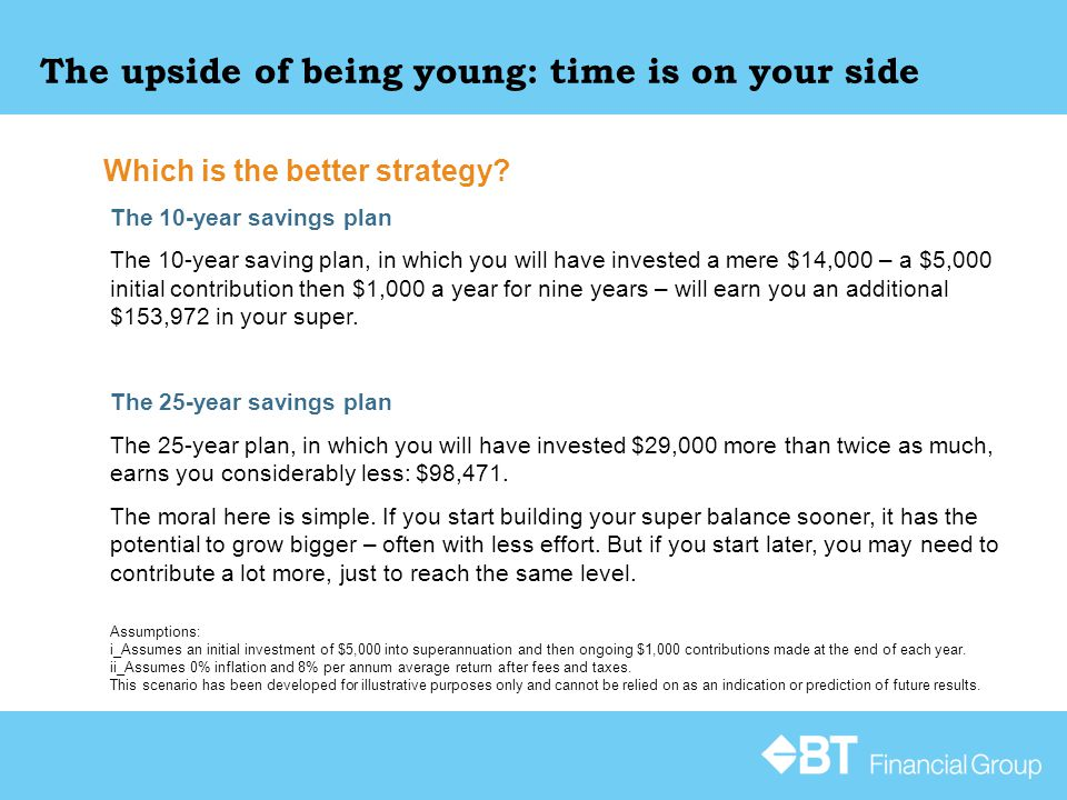 The upside of being young: time is on your side The 10-year savings plan The 10-year saving plan, in which you will have invested a mere $14,000 – a $5,000 initial contribution then $1,000 a year for nine years – will earn you an additional $153,972 in your super.
