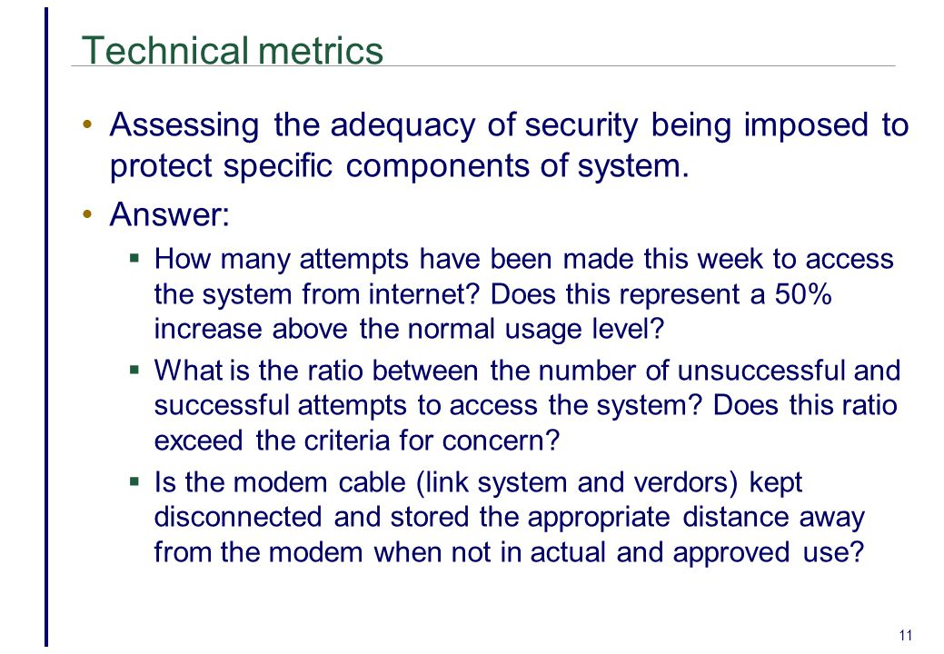 Technical metrics Assessing the adequacy of security being imposed to protect specific components of system.