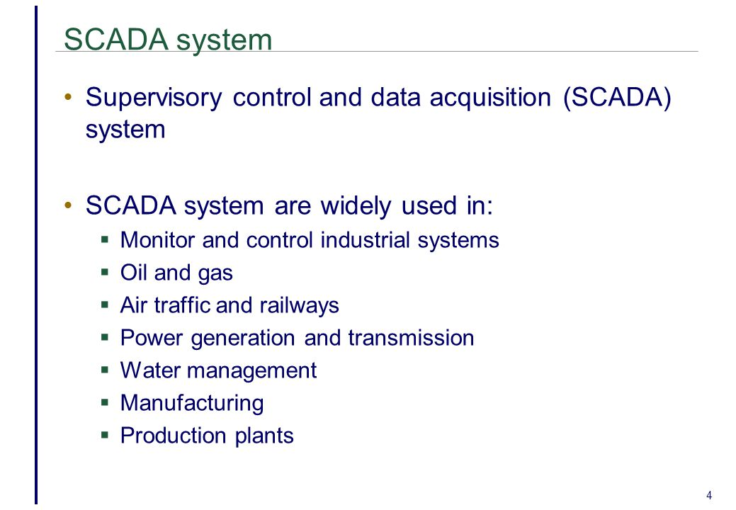 SCADA system Supervisory control and data acquisition (SCADA) system SCADA system are widely used in:  Monitor and control industrial systems  Oil and gas  Air traffic and railways  Power generation and transmission  Water management  Manufacturing  Production plants 4