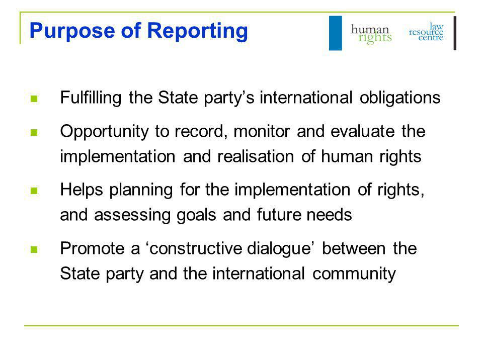 Purpose of Reporting Fulfilling the State party's international obligations Opportunity to record, monitor and evaluate the implementation and realisation of human rights Helps planning for the implementation of rights, and assessing goals and future needs Promote a 'constructive dialogue' between the State party and the international community
