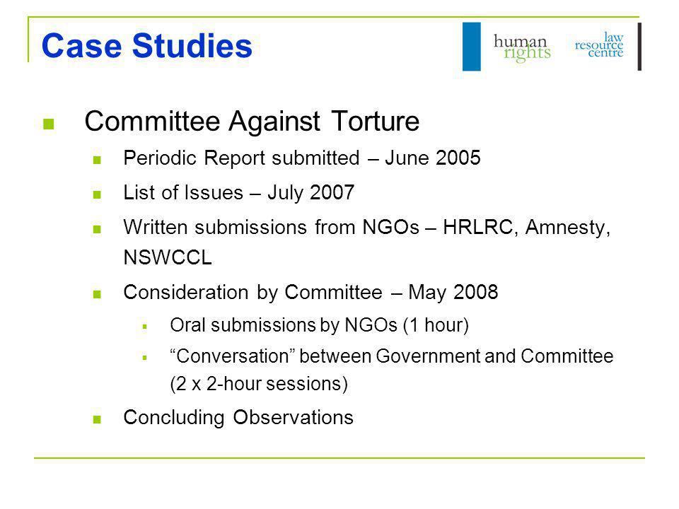 Case Studies Committee Against Torture Periodic Report submitted – June 2005 List of Issues – July 2007 Written submissions from NGOs – HRLRC, Amnesty, NSWCCL Consideration by Committee – May 2008  Oral submissions by NGOs (1 hour)  Conversation between Government and Committee (2 x 2-hour sessions) Concluding Observations