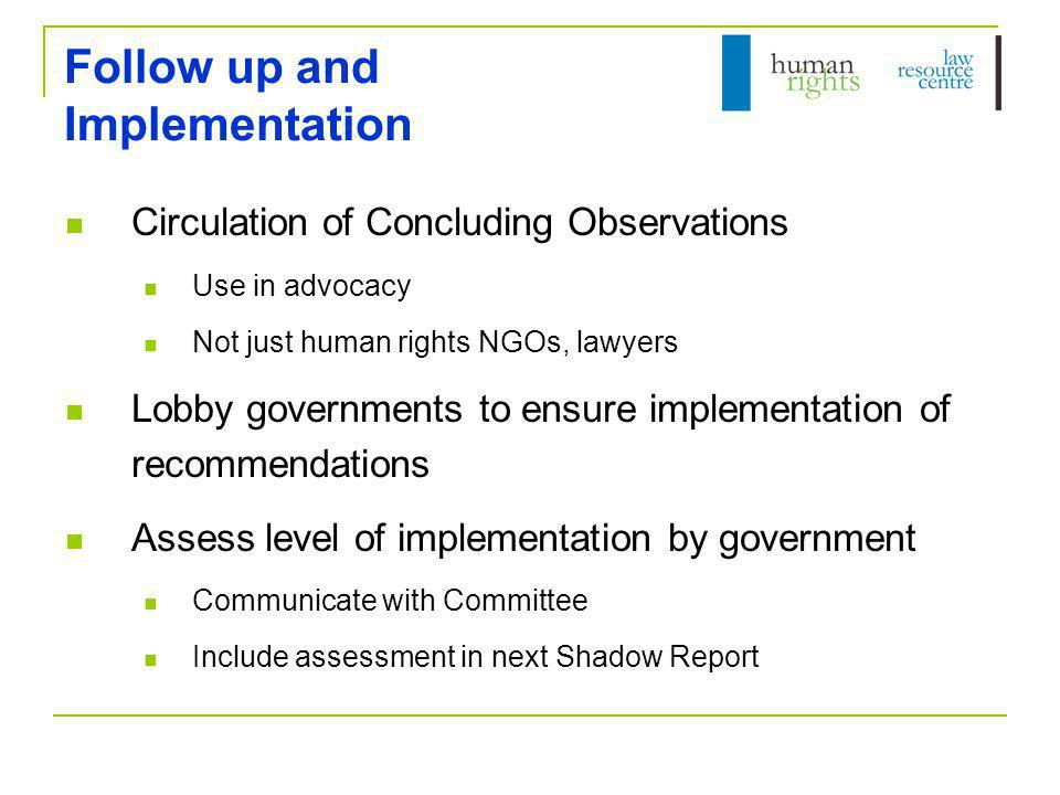 Follow up and Implementation Circulation of Concluding Observations Use in advocacy Not just human rights NGOs, lawyers Lobby governments to ensure implementation of recommendations Assess level of implementation by government Communicate with Committee Include assessment in next Shadow Report