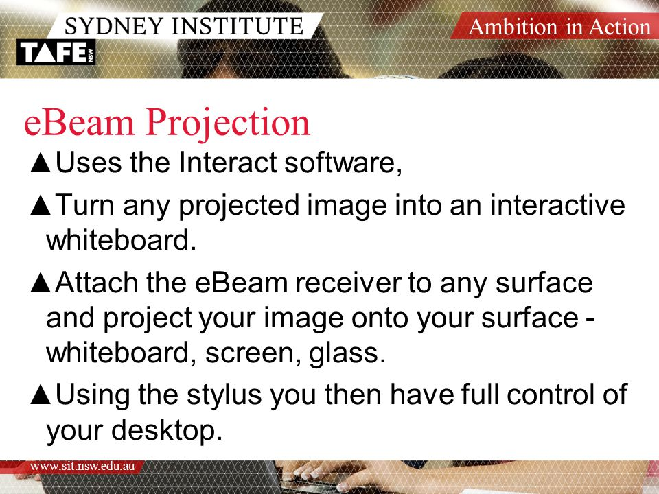Ambition in Action www.sit.nsw.edu.au eBeam Projection ▲Uses the Interact software, ▲Turn any projected image into an interactive whiteboard.