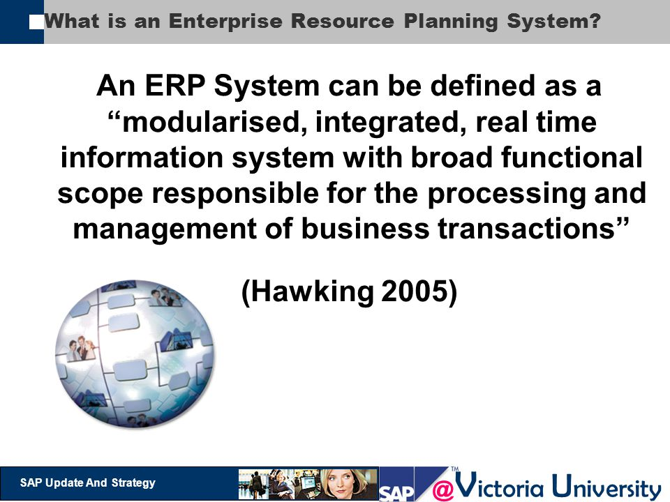 """@ V ictoria U niversity SAP Update And Strategy What is an Enterprise Resource Planning System? An ERP System can be defined as a """"modularised, integr"""