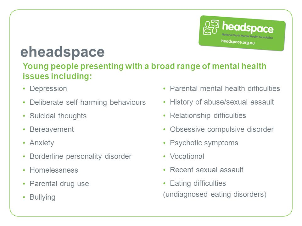 eheadspace Parental mental health difficulties History of abuse/sexual assault Relationship difficulties Obsessive compulsive disorder Psychotic sympt