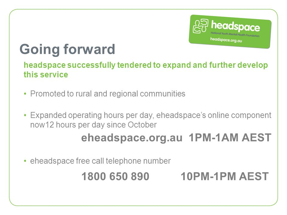 Going forward headspace successfully tendered to expand and further develop this service Promoted to rural and regional communities Expanded operating