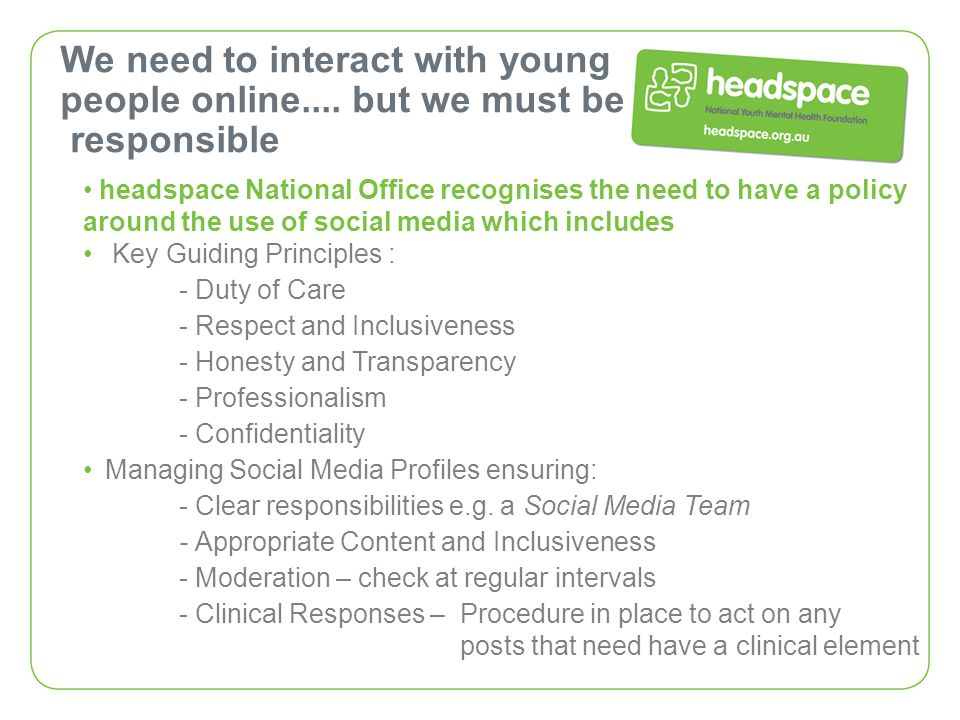 We need to interact with young people online.... but we must be responsible headspace National Office recognises the need to have a policy around the