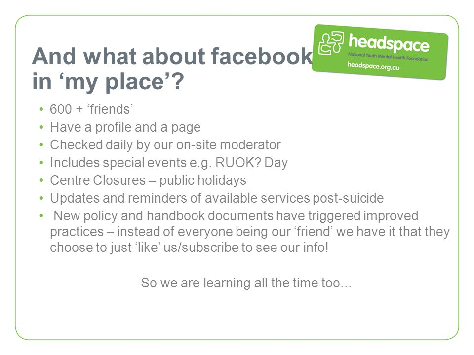 And what about facebook in 'my place'? 600 + 'friends' Have a profile and a page Checked daily by our on-site moderator Includes special events e.g. R
