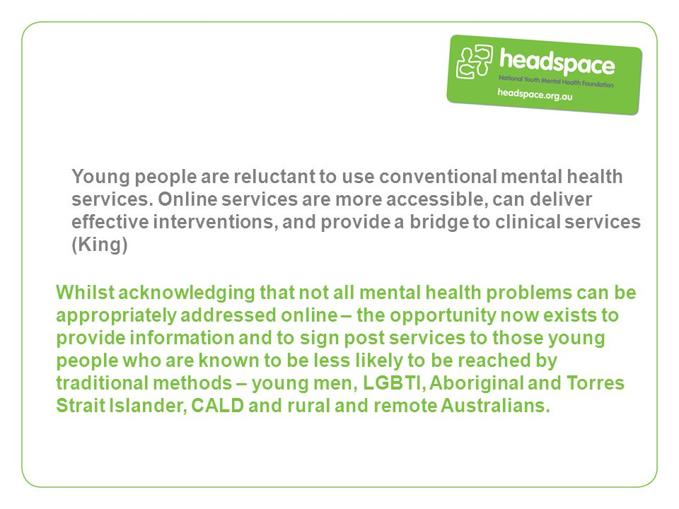 Young people are reluctant to use conventional mental health services. Online services are more accessible, can deliver effective interventions, and p