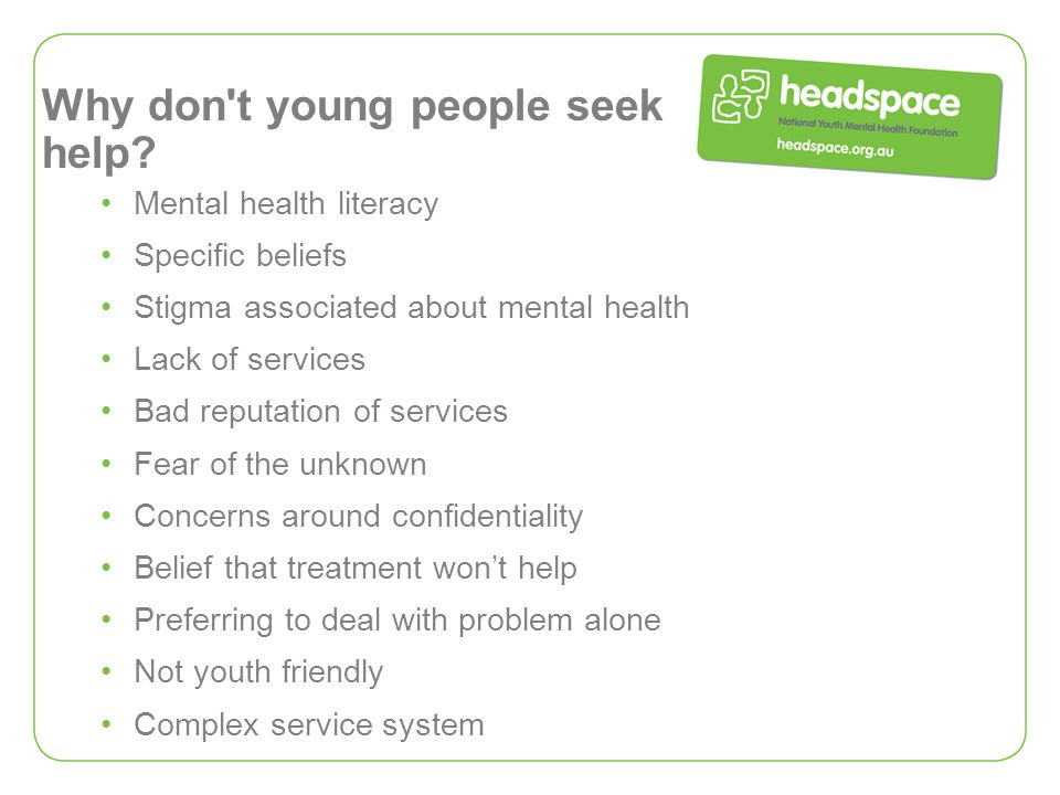 Why don't young people seek help? Mental health literacy Specific beliefs Stigma associated about mental health Lack of services Bad reputation of ser