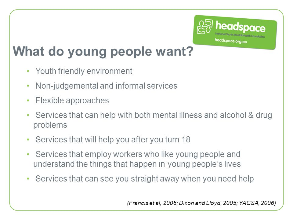 Youth friendly environment Non-judgemental and informal services Flexible approaches Services that can help with both mental illness and alcohol & dru