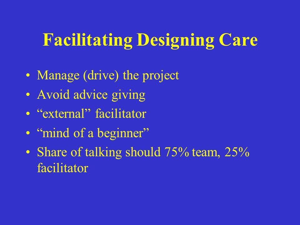 """Facilitating Designing Care Manage (drive) the project Avoid advice giving """"external"""" facilitator """"mind of a beginner"""" Share of talking should 75% tea"""