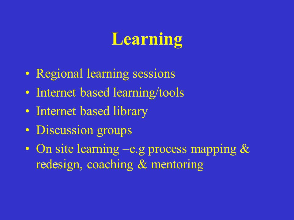 Learning Regional learning sessions Internet based learning/tools Internet based library Discussion groups On site learning –e.g process mapping & red