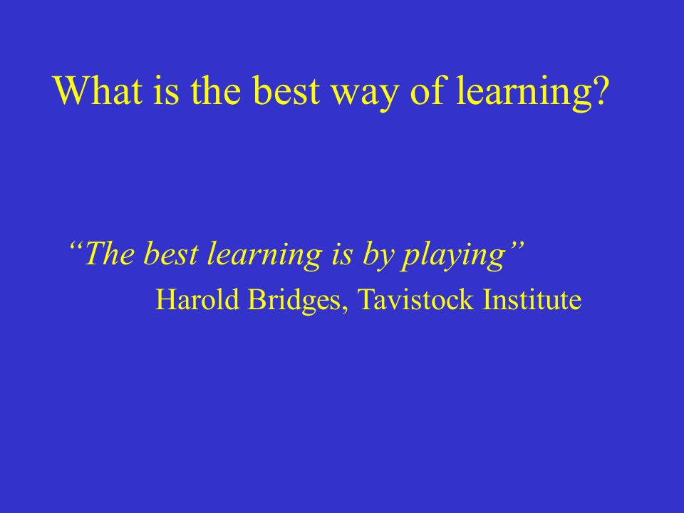 """What is the best way of learning? """"The best learning is by playing"""" Harold Bridges, Tavistock Institute"""
