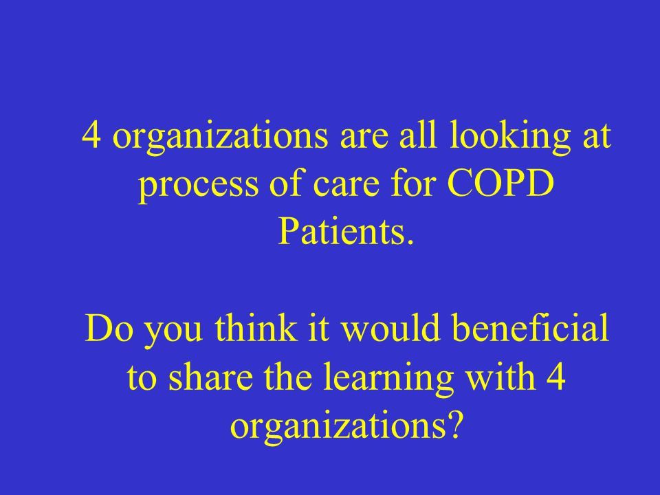 4 organizations are all looking at process of care for COPD Patients. Do you think it would beneficial to share the learning with 4 organizations?