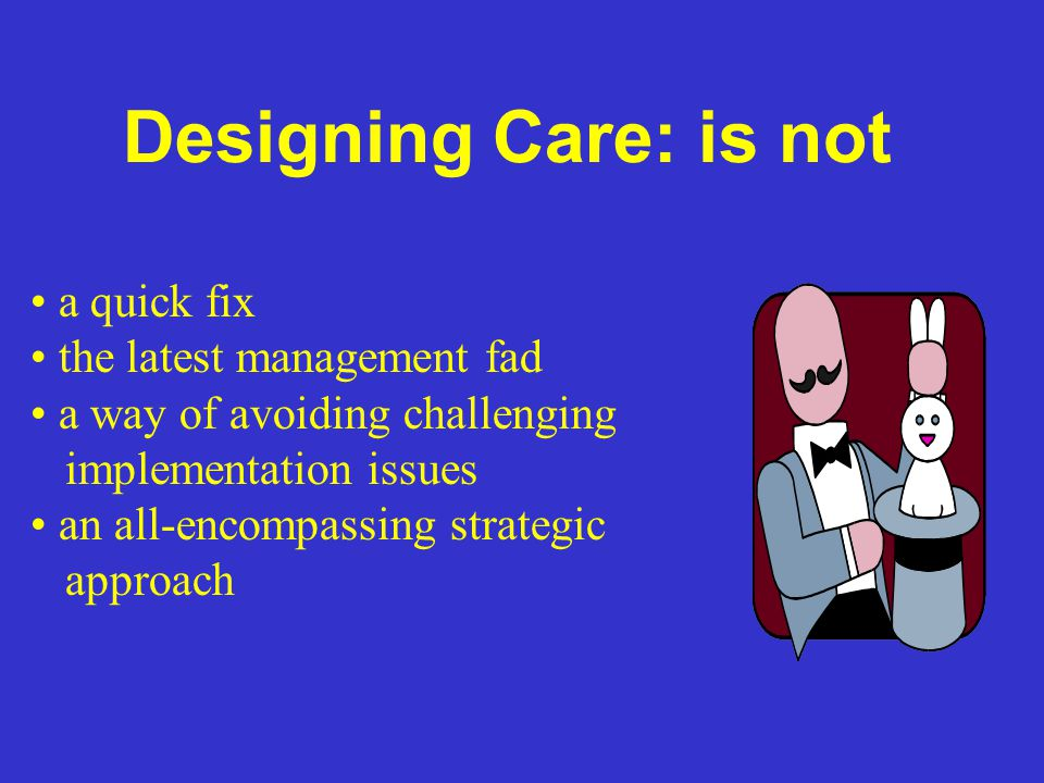 Designing Care: is not a quick fix the latest management fad a way of avoiding challenging implementation issues an all-encompassing strategic approac
