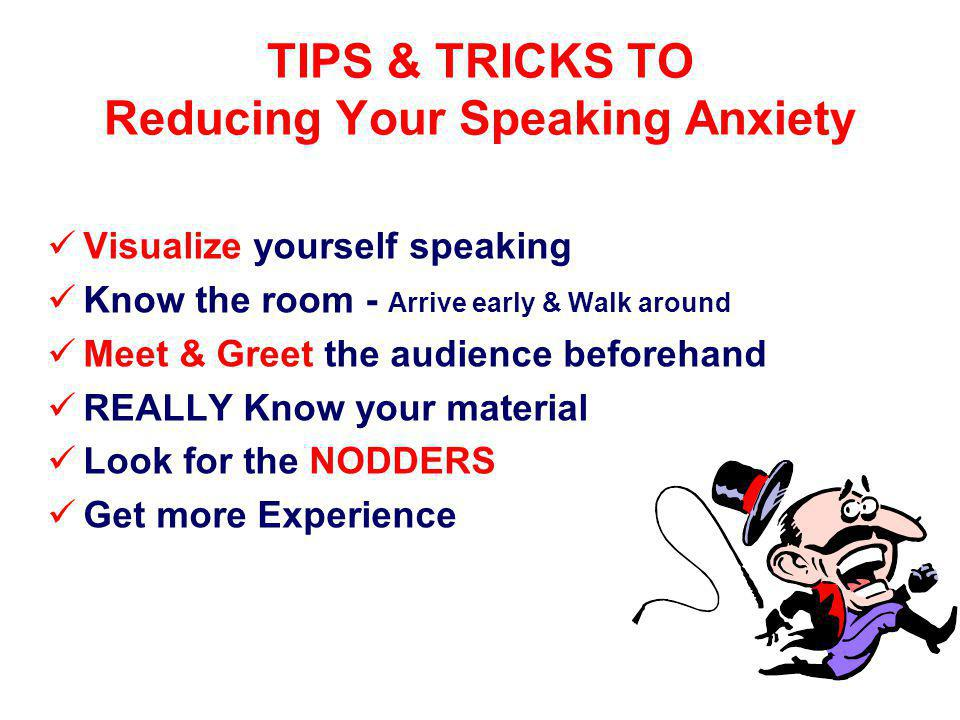 TIPS & TRICKS TO Reducing Your Speaking Anxiety Visualize yourself speaking Know the room - Arrive early & Walk around Meet & Greet the audience beforehand REALLY Know your material Look for the NODDERS Get more Experience